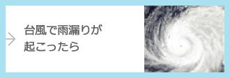 台風で雨漏りが起こったら…詳しくはこちら