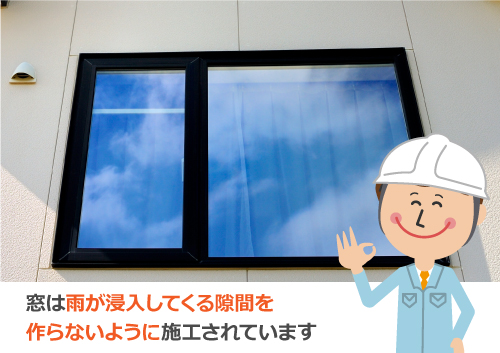 窓は雨が浸入してくる隙間を作らないように施工されています